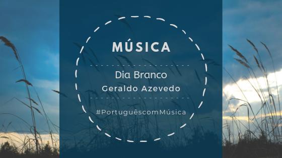 Música: Dia Branco – Geraldo Azevedo