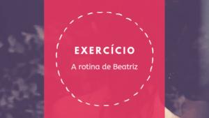 A rotina de Beatriz – Verb conjugation in context