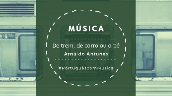 Música: De trem, de carro ou a pé – Arnaldo Antunes