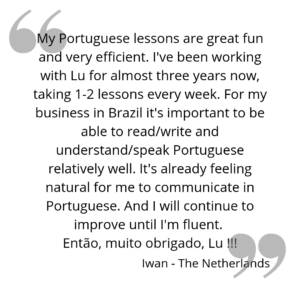 My Portuguese lessons are great fun and very efficient. I've been working with Lu for almost three years now, taking 1-2 lessons every week. For my business in Brazil it's important to be able to read/write and understand/speak Portuguese relatively well. It's already feeling natural for me to communicate in Portuguese. And I will continue to improve until I'm fluent. Então; muito obrigado Lu!!!
