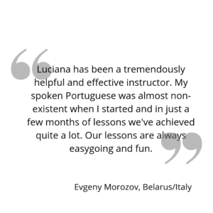 Luciana has been a tremendously helpful and effective instructor. My spoken Portuguese was almost non-existent when I started and in just a few months of lessons we've achieved quite a lot. Our lessons are always easygoing and fun.