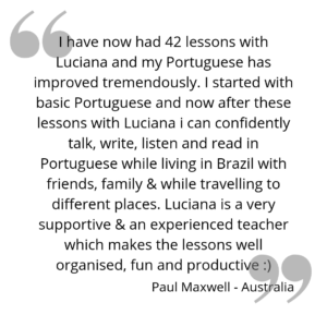 I have now had 42 lessons with Luciana and my Portuguese has improved tremendously. I started with basic Portuguese and now after these lessons with Luciana i can confidently talk, write, listen and read in Portuguese while living in Brazil with friends, family & while travelling to different places. Luciana is a very supportive & an experienced teacher which makes the lessons well organised, fun and productive