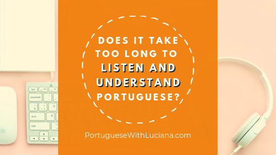 Does it take too long to listen and understand Portuguese?
