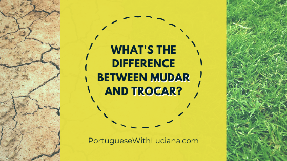 What's the difference between MUDAR and TROCAR in Portuguese?