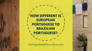 Read more about the article How different is European Portuguese to Brazilian Portuguese?
